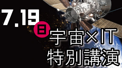 7/19(日)『宇宙×IT 特別講演』開催!!